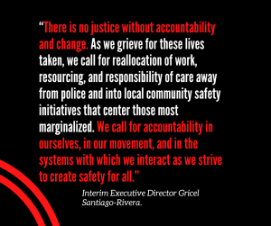"""""""There is no justice without accountability and change. As we grieve for these lives taken, we call for reallocation of work, resourcing, and responsibility of care away from police and into local community safety initiatives that center those most marginalized. We call for accountability in ourselves, in our movement, and in the systems with which we interact as we strive to create safety for all."""""""